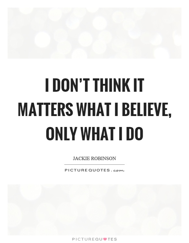 I don't think it matters what I believe, only what I do Picture Quote #1