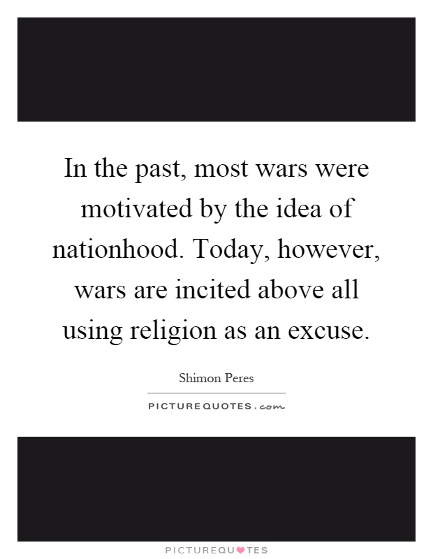 In the past, most wars were motivated by the idea of nationhood. Today, however, wars are incited above all using religion as an excuse Picture Quote #1
