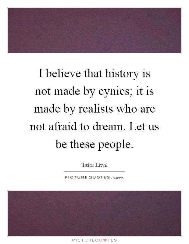 I believe that history is not made by cynics; it is made by realists who are not afraid to dream. Let us be these people Picture Quote #1
