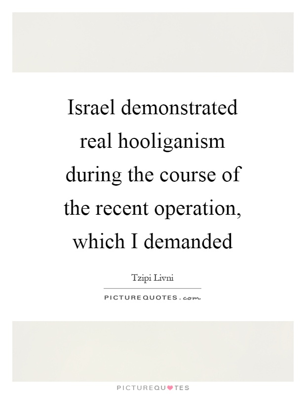 Israel demonstrated real hooliganism during the course of the recent operation, which I demanded Picture Quote #1