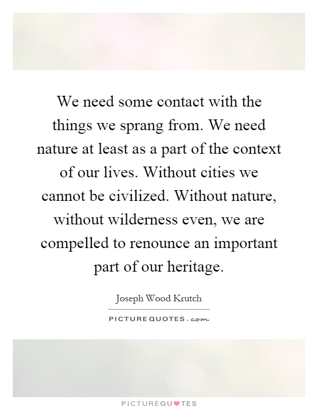 We need some contact with the things we sprang from. We need nature at least as a part of the context of our lives. Without cities we cannot be civilized. Without nature, without wilderness even, we are compelled to renounce an important part of our heritage Picture Quote #1