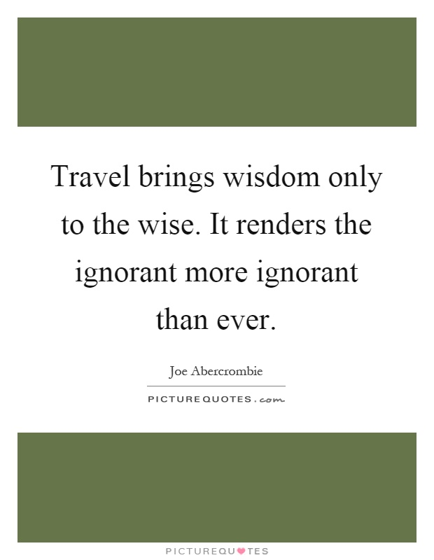 Travel brings wisdom only to the wise. It renders the ignorant more ignorant than ever Picture Quote #1