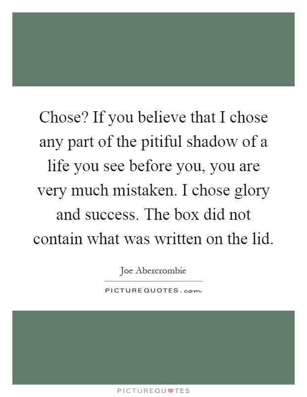 Chose? If you believe that I chose any part of the pitiful shadow of a life you see before you, you are very much mistaken. I chose glory and success. The box did not contain what was written on the lid Picture Quote #1