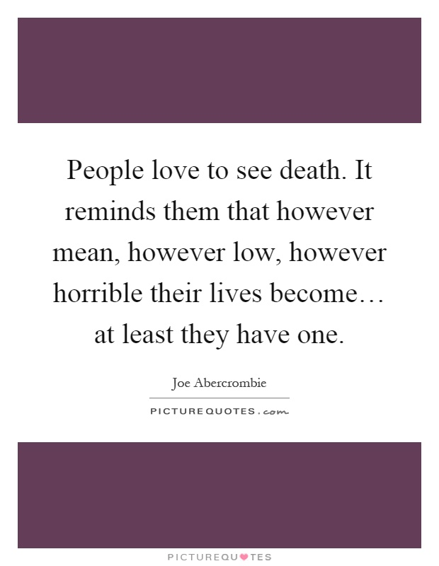 People love to see death. It reminds them that however mean, however low, however horrible their lives become… at least they have one Picture Quote #1