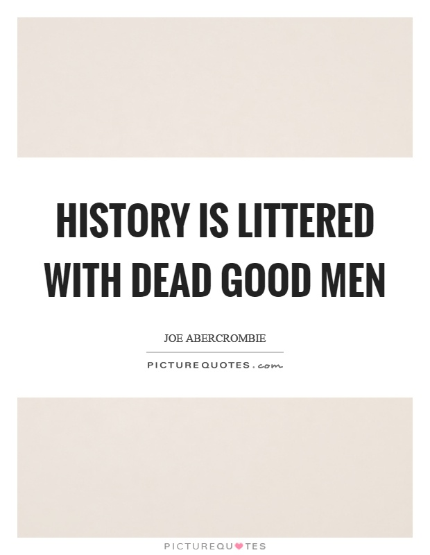 History is littered with dead good men Picture Quote #1