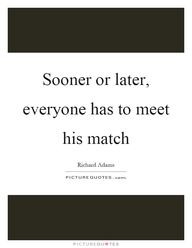 Sooner or later, everyone has to meet his match Picture Quote #1