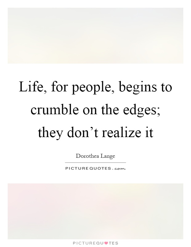 Life, for people, begins to crumble on the edges; they don't realize it Picture Quote #1