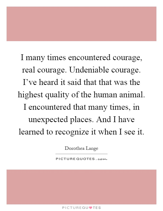 I many times encountered courage, real courage. Undeniable courage. I've heard it said that that was the highest quality of the human animal. I encountered that many times, in unexpected places. And I have learned to recognize it when I see it Picture Quote #1