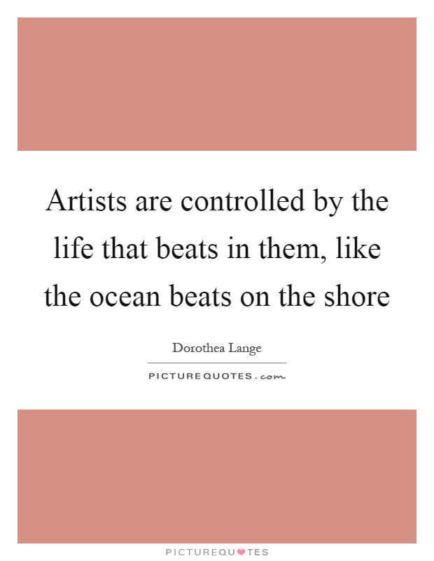 Artists are controlled by the life that beats in them, like the ocean beats on the shore Picture Quote #1