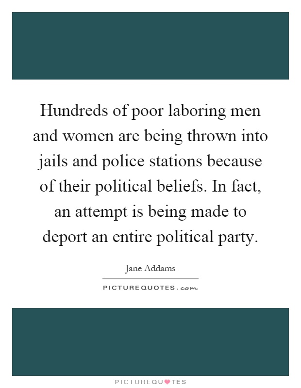 Hundreds of poor laboring men and women are being thrown into jails and police stations because of their political beliefs. In fact, an attempt is being made to deport an entire political party Picture Quote #1