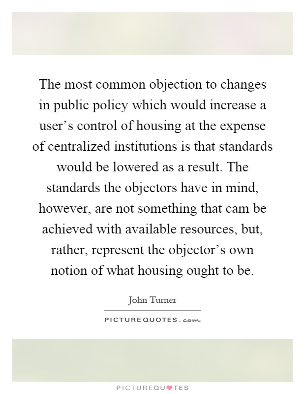 The most common objection to changes in public policy which would increase a user's control of housing at the expense of centralized institutions is that standards would be lowered as a result. The standards the objectors have in mind, however, are not something that cam be achieved with available resources, but, rather, represent the objector's own notion of what housing ought to be Picture Quote #1