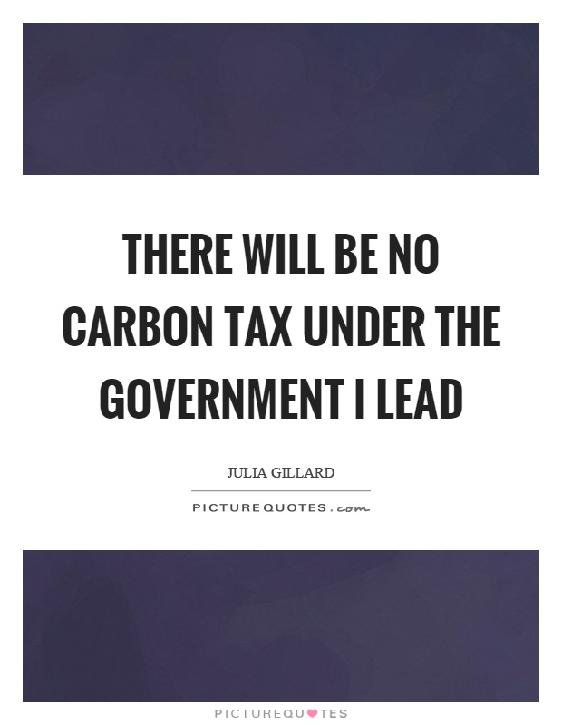 There will be no carbon tax under the government I lead Picture Quote #1