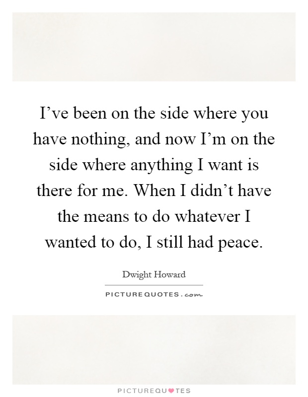 I've been on the side where you have nothing, and now I'm on the side where anything I want is there for me. When I didn't have the means to do whatever I wanted to do, I still had peace Picture Quote #1