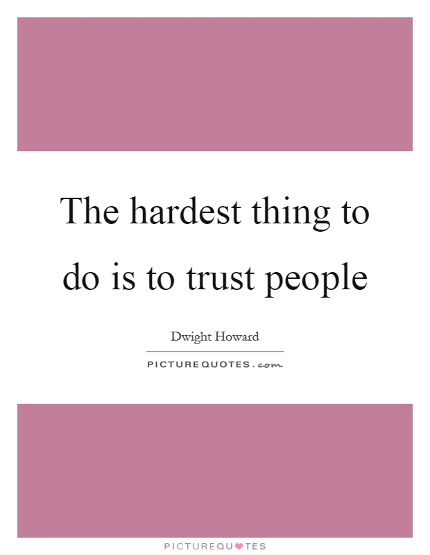 The hardest thing to do is to trust people Picture Quote #1