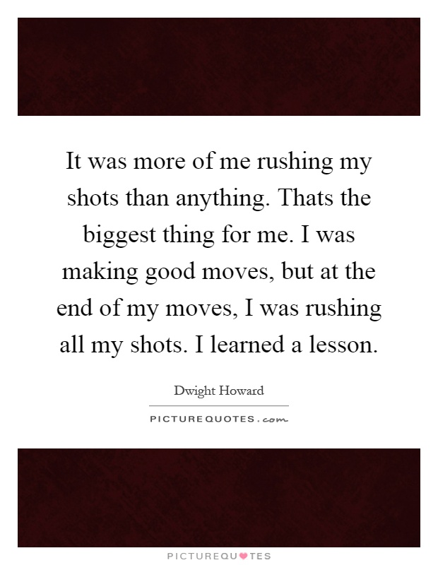 It was more of me rushing my shots than anything. Thats the biggest thing for me. I was making good moves, but at the end of my moves, I was rushing all my shots. I learned a lesson Picture Quote #1