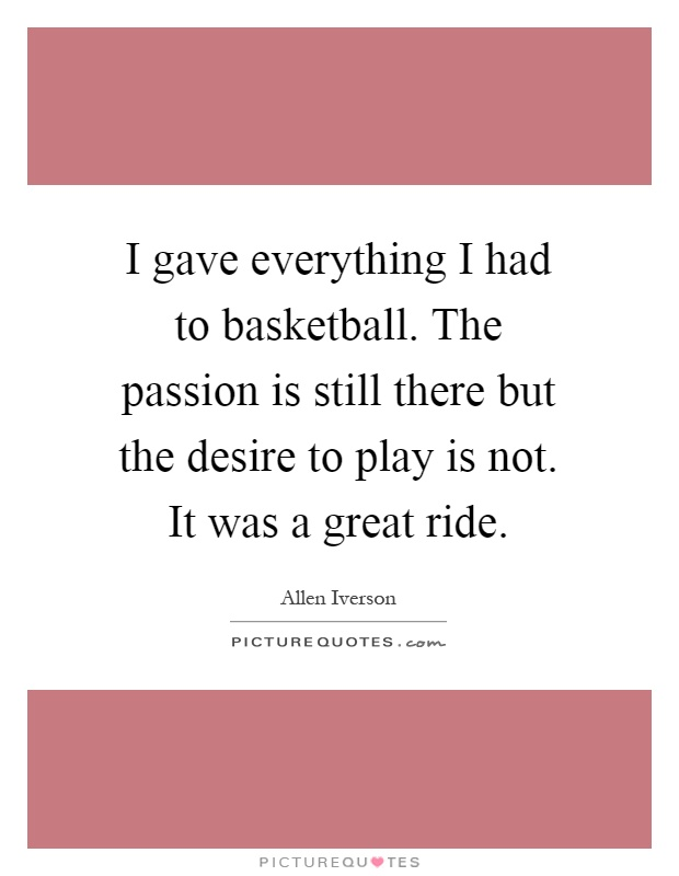 I gave everything I had to basketball. The passion is still there but the desire to play is not. It was a great ride Picture Quote #1