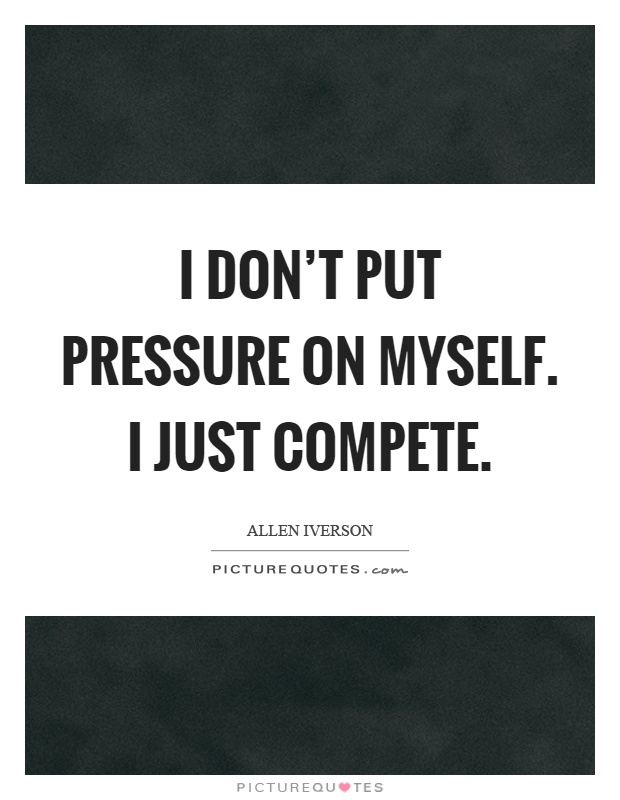 I don't put pressure on myself. I just compete Picture Quote #1