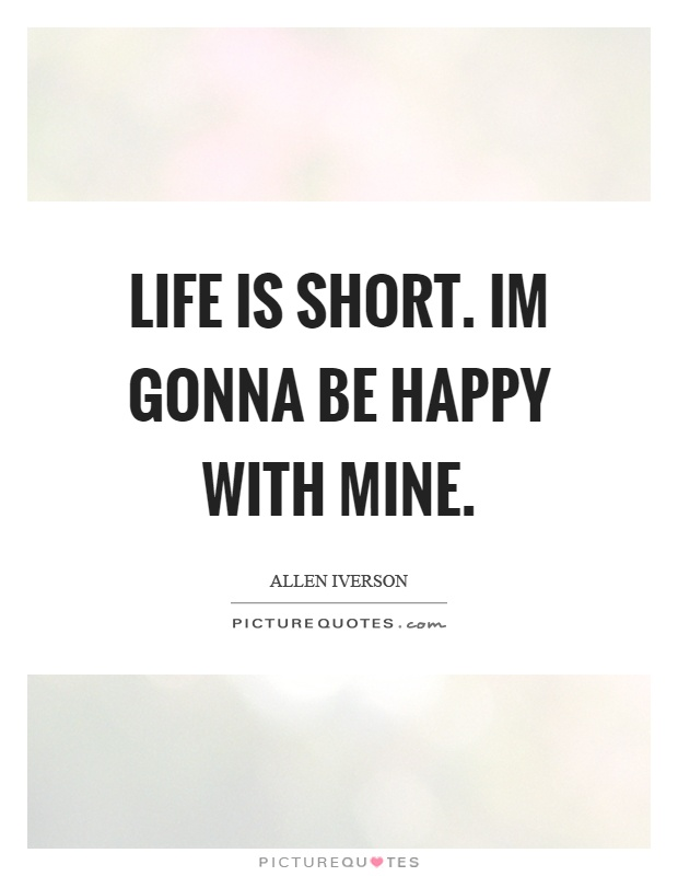 Life is short. Im gonna be happy with mine Picture Quote #1