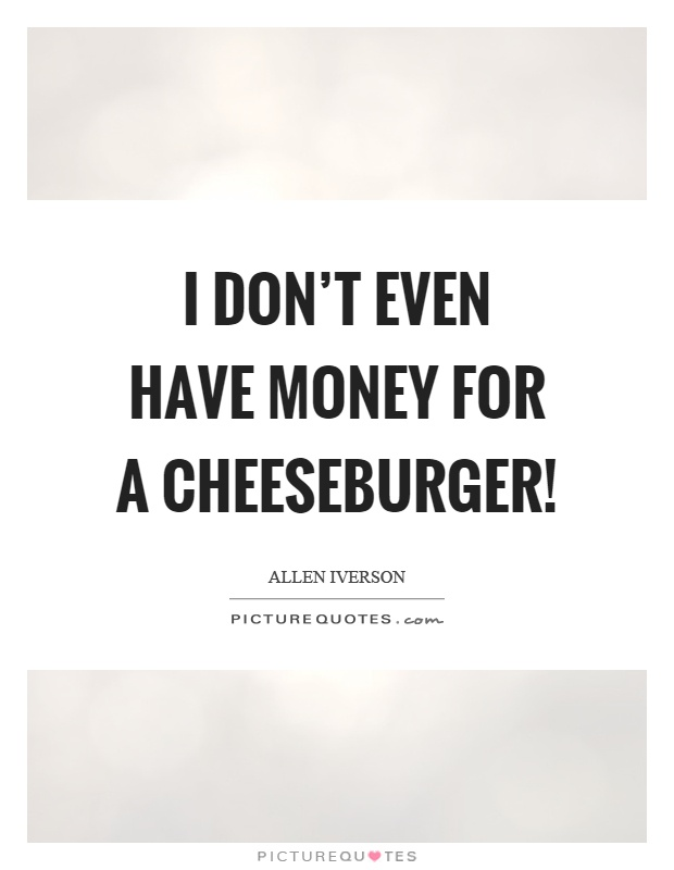 I don't even have money for a cheeseburger! Picture Quote #1