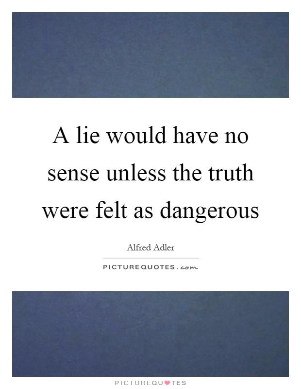A lie would have no sense unless the truth were felt as dangerous Picture Quote #1