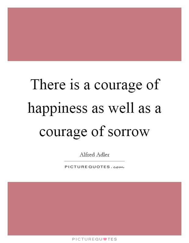 There is a courage of happiness as well as a courage of sorrow Picture Quote #1
