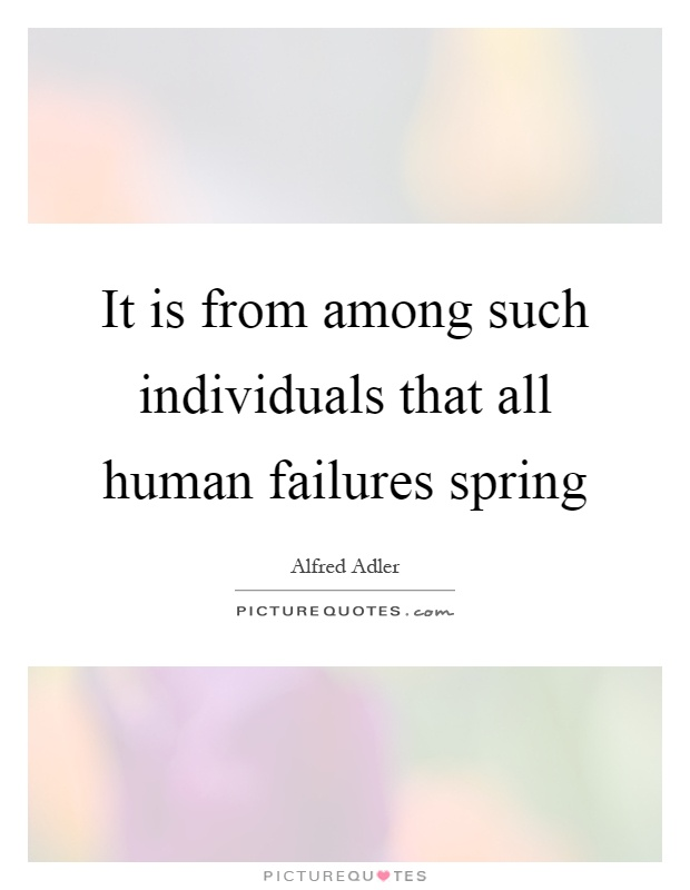 It is from among such individuals that all human failures spring Picture Quote #1
