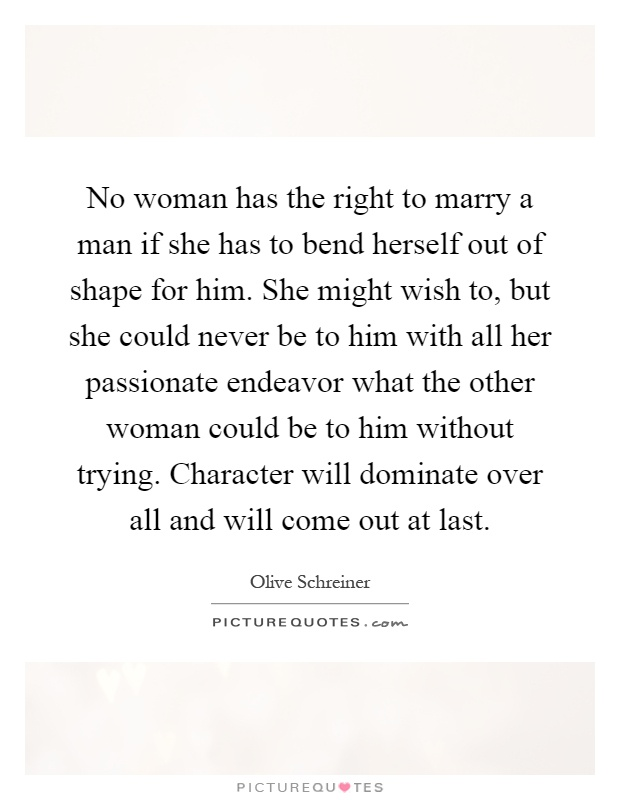 No woman has the right to marry a man if she has to bend herself out of shape for him. She might wish to, but she could never be to him with all her passionate endeavor what the other woman could be to him without trying. Character will dominate over all and will come out at last Picture Quote #1