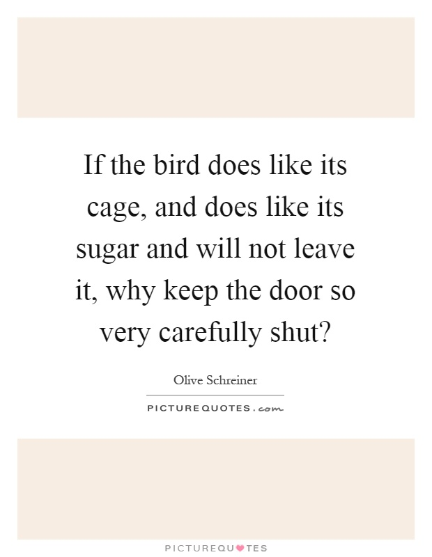 If the bird does like its cage, and does like its sugar and will not leave it, why keep the door so very carefully shut? Picture Quote #1