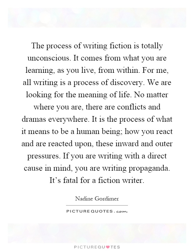The process of writing fiction is totally unconscious. It comes from what you are learning, as you live, from within. For me, all writing is a process of discovery. We are looking for the meaning of life. No matter where you are, there are conflicts and dramas everywhere. It is the process of what it means to be a human being; how you react and are reacted upon, these inward and outer pressures. If you are writing with a direct cause in mind, you are writing propaganda. It's fatal for a fiction writer Picture Quote #1