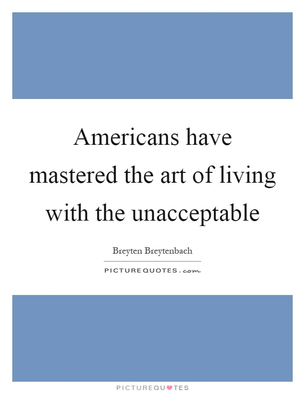 Americans have mastered the art of living with the unacceptable Picture Quote #1