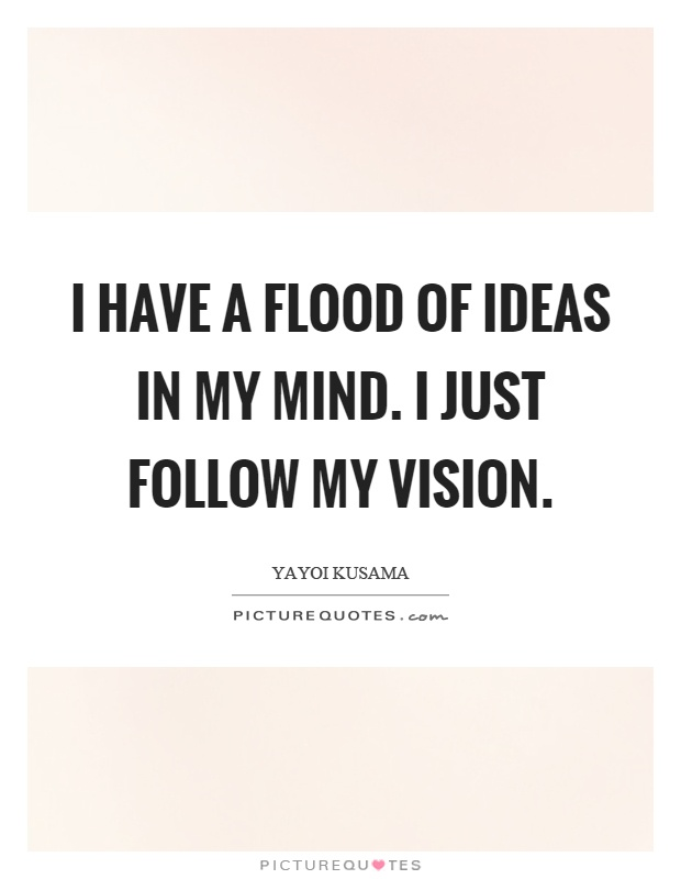 I have a flood of ideas in my mind. I just follow my vision Picture Quote #1