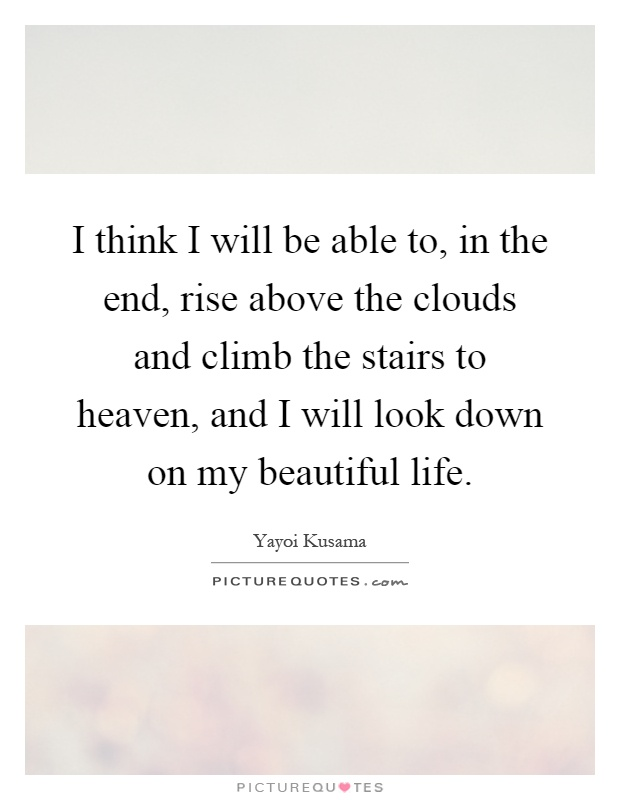 I think I will be able to, in the end, rise above the clouds and climb the stairs to heaven, and I will look down on my beautiful life Picture Quote #1