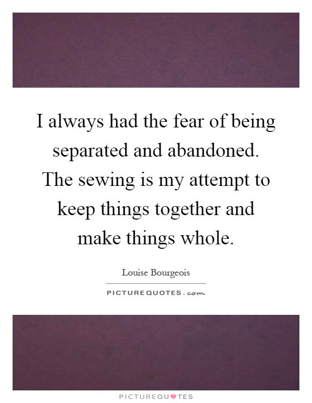 I always had the fear of being separated and abandoned. The sewing is my attempt to keep things together and make things whole Picture Quote #1