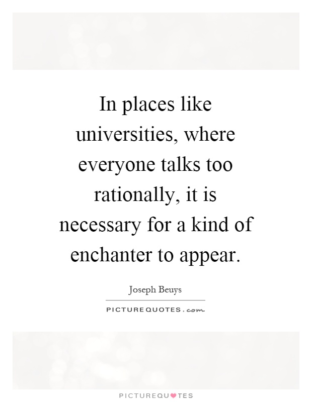 In places like universities, where everyone talks too rationally, it is necessary for a kind of enchanter to appear Picture Quote #1