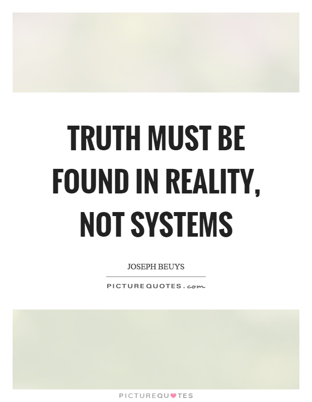 Truth must be found in reality, not systems Picture Quote #1