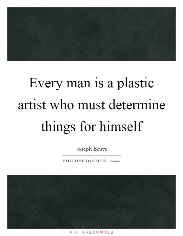 Every man is a plastic artist who must determine things for himself Picture Quote #1