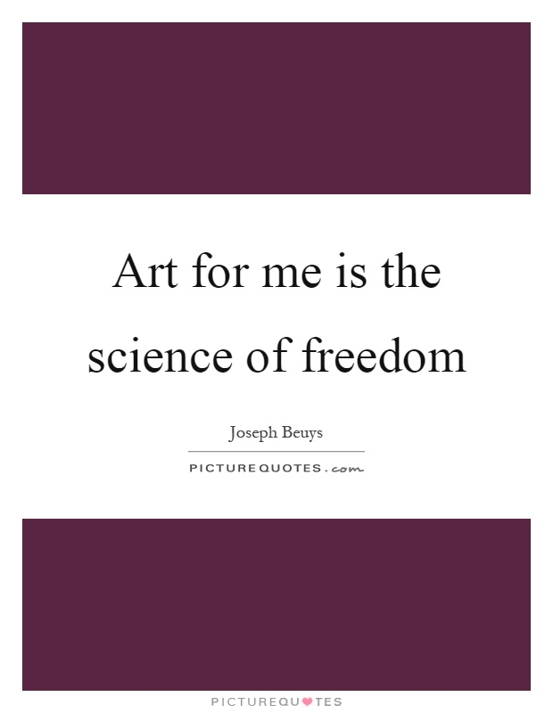 Art for me is the science of freedom Picture Quote #1