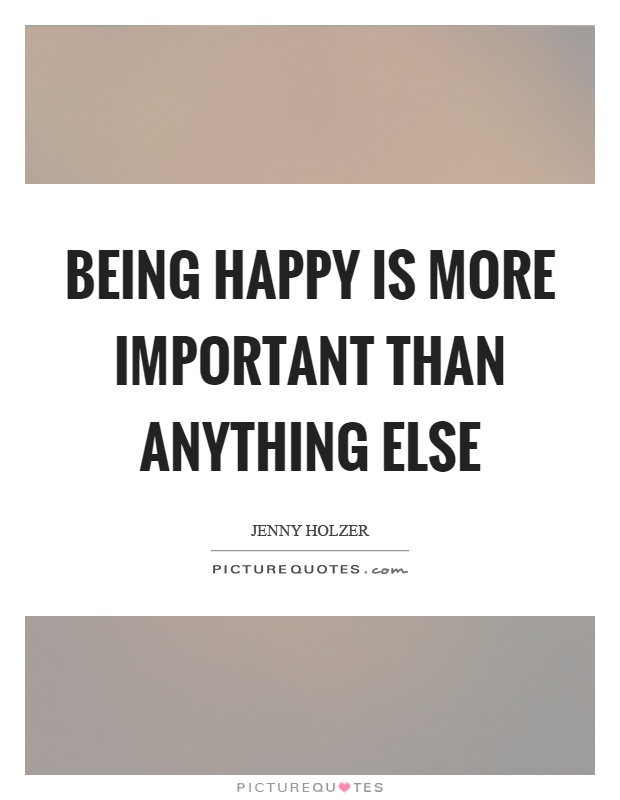 Being happy is more important than anything else Picture Quote #1