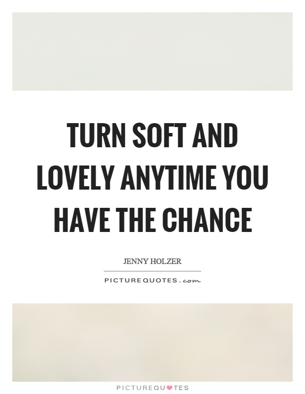 Turn soft and lovely anytime you have the chance Picture Quote #1