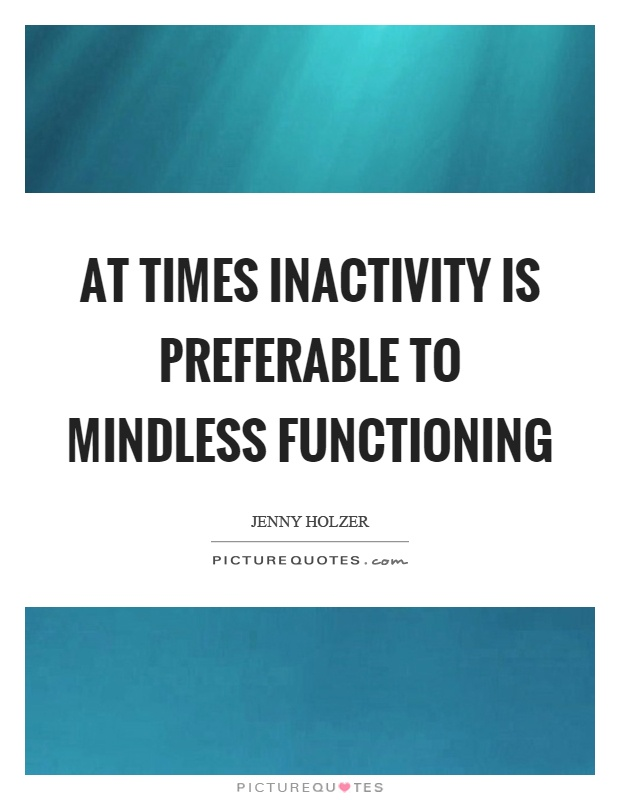 At times inactivity is preferable to mindless functioning Picture Quote #1