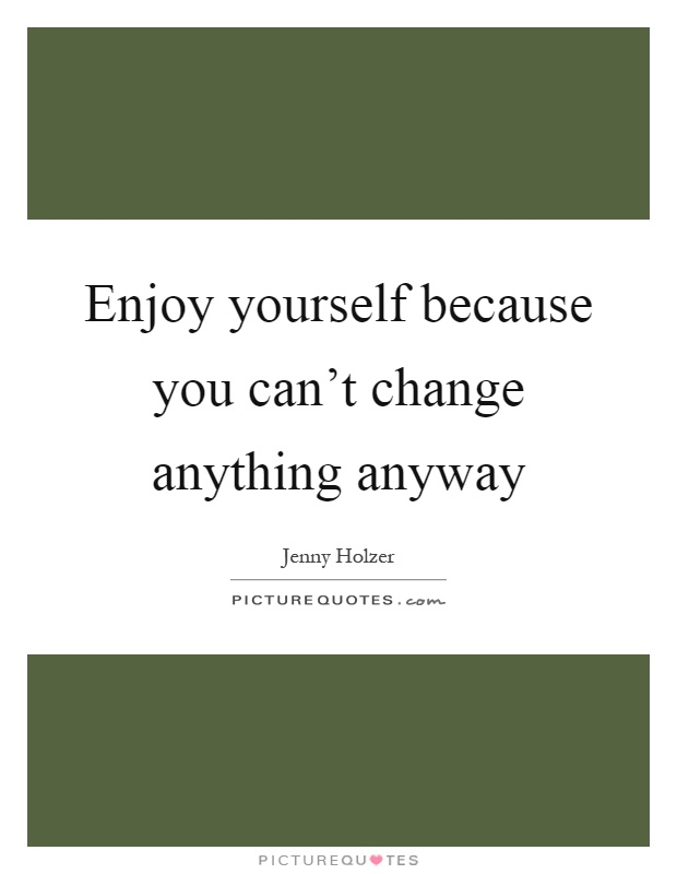 Enjoy yourself because you can't change anything anyway Picture Quote #1