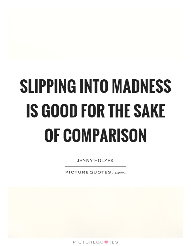 Slipping into madness is good for the sake of comparison Picture Quote #1