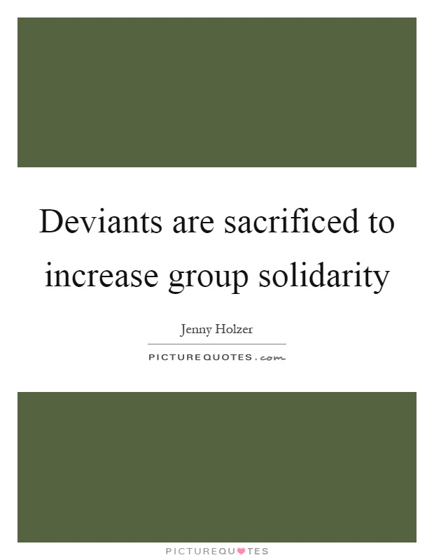 Deviants are sacrificed to increase group solidarity Picture Quote #1