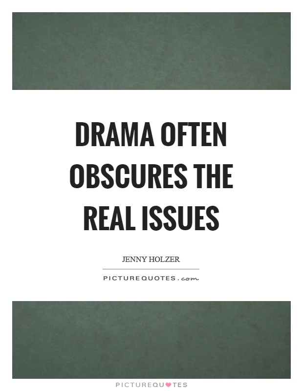 Drama often obscures the real issues Picture Quote #1