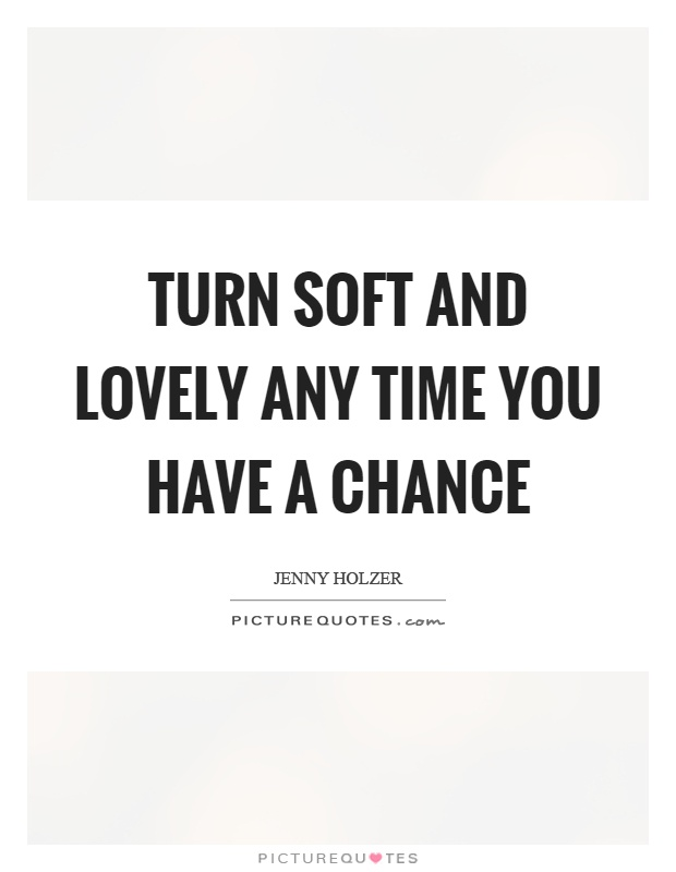Turn soft and lovely any time you have a chance Picture Quote #1