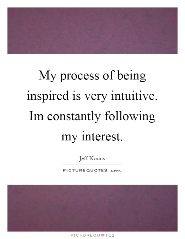 My process of being inspired is very intuitive. Im constantly following my interest Picture Quote #1