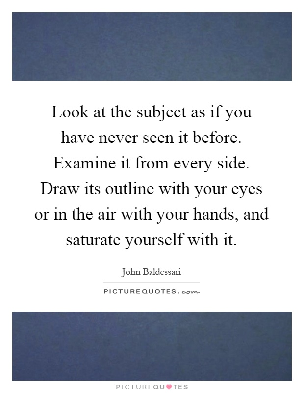 Look at the subject as if you have never seen it before. Examine it from every side. Draw its outline with your eyes or in the air with your hands, and saturate yourself with it Picture Quote #1