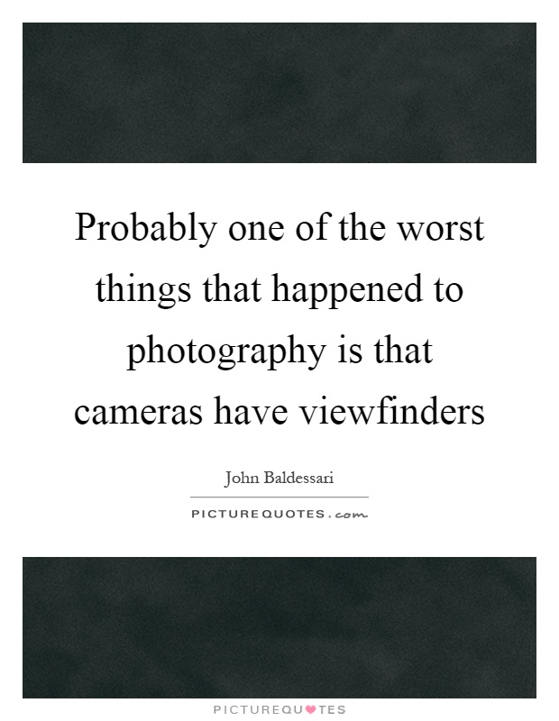 Probably one of the worst things that happened to photography is that cameras have viewfinders Picture Quote #1
