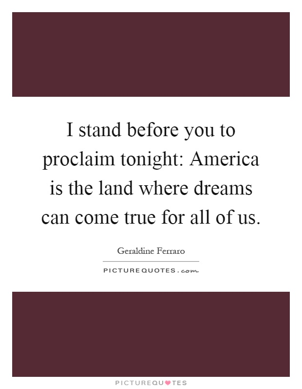 I stand before you to proclaim tonight: America is the land where dreams can come true for all of us Picture Quote #1