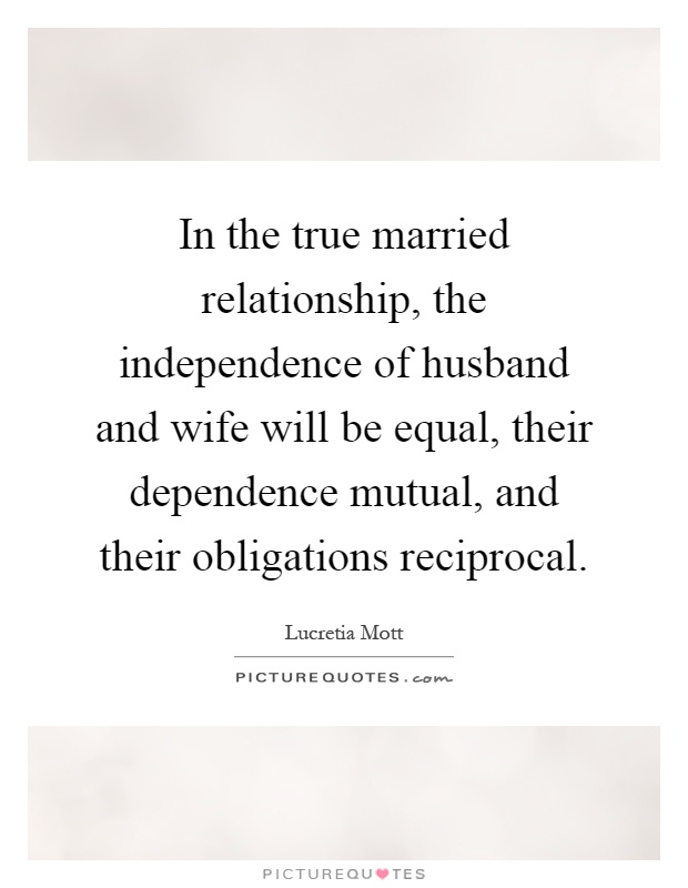 In the true married relationship, the independence of husband and wife will be equal, their dependence mutual, and their obligations reciprocal Picture Quote #1